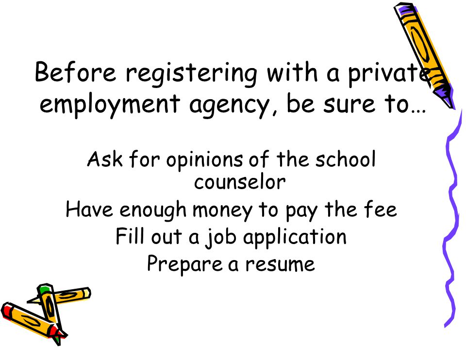 Before registering with a private employment agency, be sure to… Ask for opinions of the school counselor Have enough money to pay the fee Fill out a job application Prepare a resume