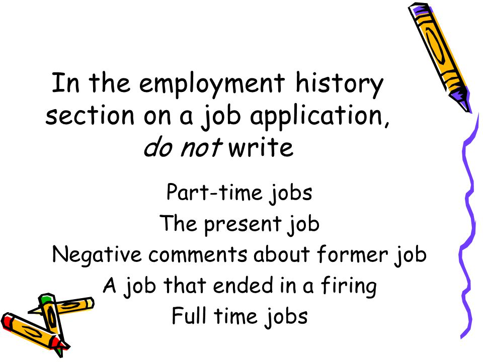 In the employment history section on a job application, do not write Part-time jobs The present job Negative comments about former job A job that ended in a firing Full time jobs