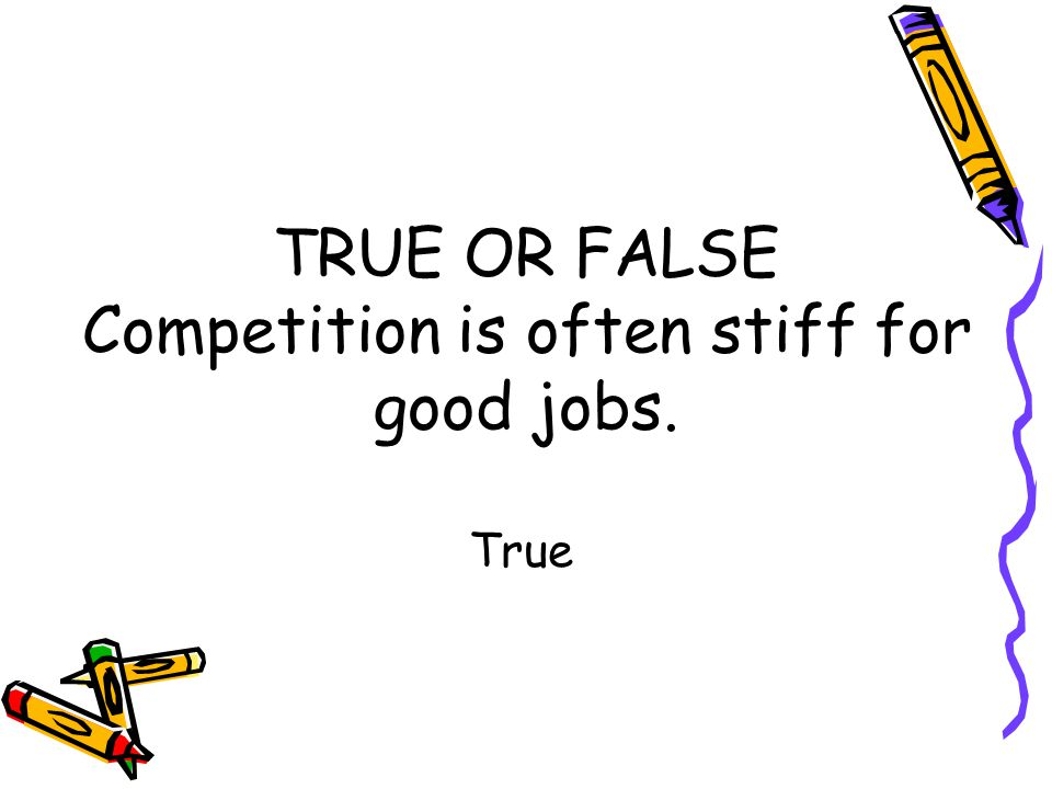 TRUE OR FALSE Competition is often stiff for good jobs. True