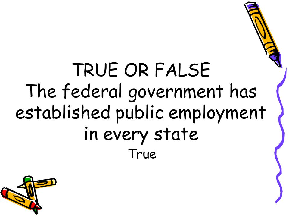 TRUE OR FALSE The federal government has established public employment in every state True