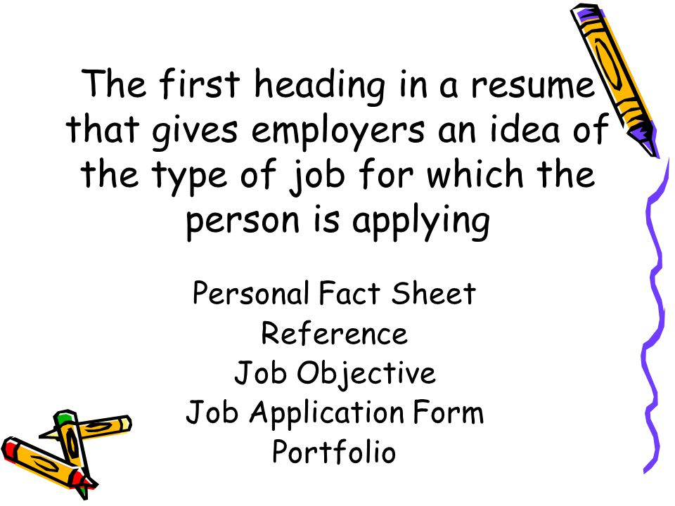 The first heading in a resume that gives employers an idea of the type of job for which the person is applying Personal Fact Sheet Reference Job Objective Job Application Form Portfolio