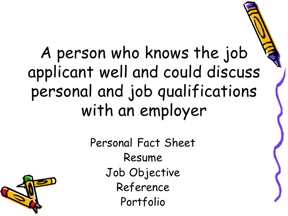 A person who knows the job applicant well and could discuss personal and job qualifications with an employer Personal Fact Sheet Resume Job Objective Reference Portfolio