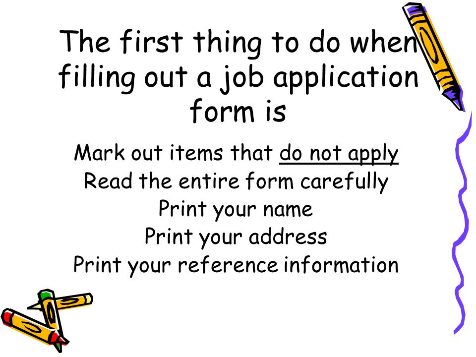The first thing to do when filling out a job application form is Mark out items that do not apply Read the entire form carefully Print your name Print your address Print your reference information