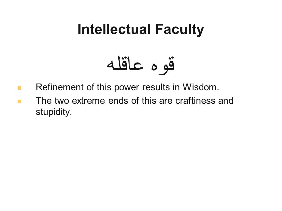 Intellectual Faculty قوه عاقله Refinement of this power results in Wisdom.