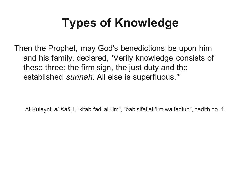 Types of Knowledge Then the Prophet, may God s benedictions be upon him and his family, declared, Verily knowledge consists of these three: the firm sign, the just duty and the established sunnah.