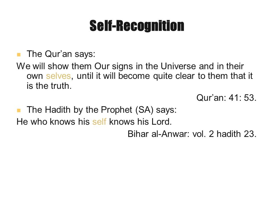Self-Recognition The Qur'an says: We will show them Our signs in the Universe and in their own selves, until it will become quite clear to them that it is the truth.