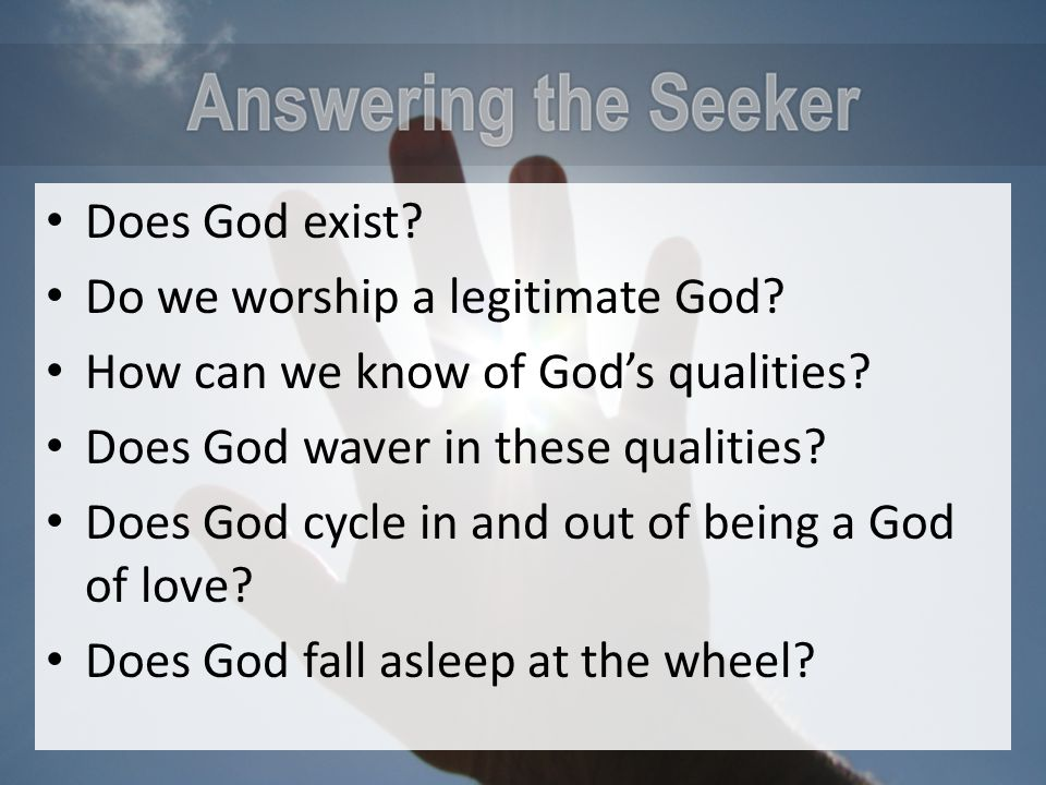 Does God exist? Do we worship a legitimate God? How can we know of God's qualities? Does God waver in these qualities? Does God cycle in and out of be