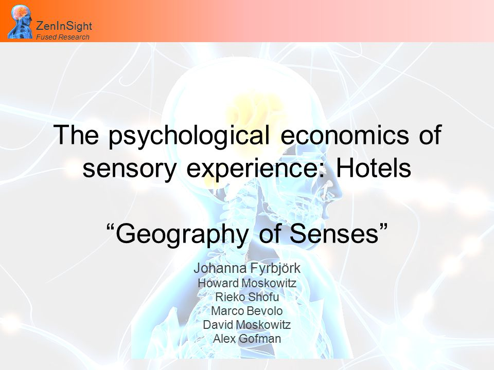 Z en I n S ight Fused Research Z en I n S ight Fused Research The psychological economics of sensory experience: Hotels Geography of Senses Johanna Fyrbjörk Howard Moskowitz Rieko Shofu Marco Bevolo David Moskowitz Alex Gofman