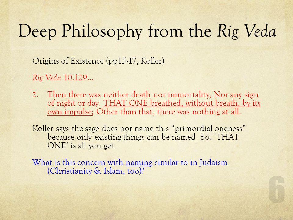 Deep Philosophy from the Rig Veda Origins of Existence (pp15-17, Koller) Rig Veda 10.129… 3.