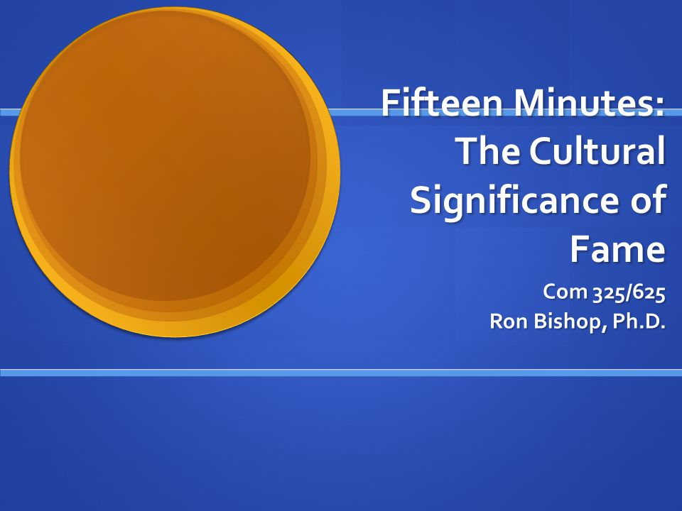 Fifteen Minutes: The Cultural Significance of Fame Com 325/625 Ron Bishop, Ph.D.