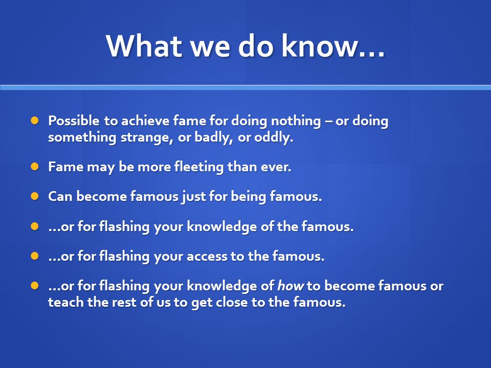 What we do know… Possible to achieve fame for doing nothing – or doing something strange, or badly, or oddly.