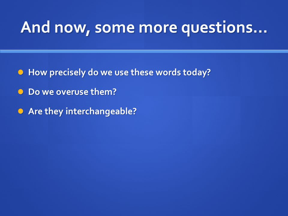 And now, some more questions… How precisely do we use these words today.