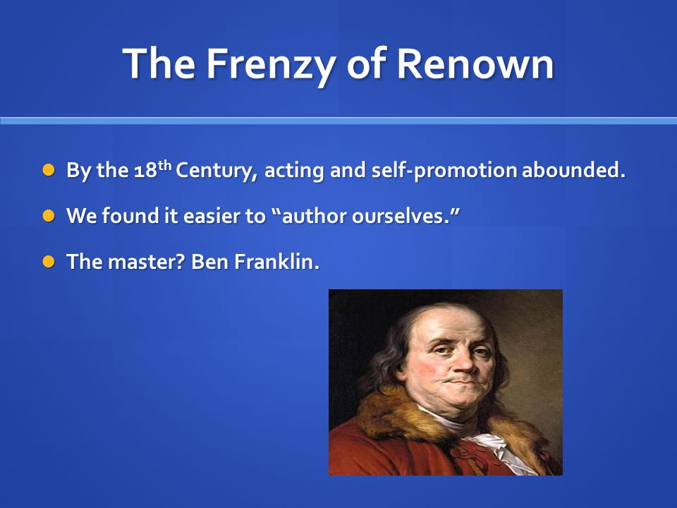 The Frenzy of Renown By the 18 th Century, acting and self-promotion abounded.