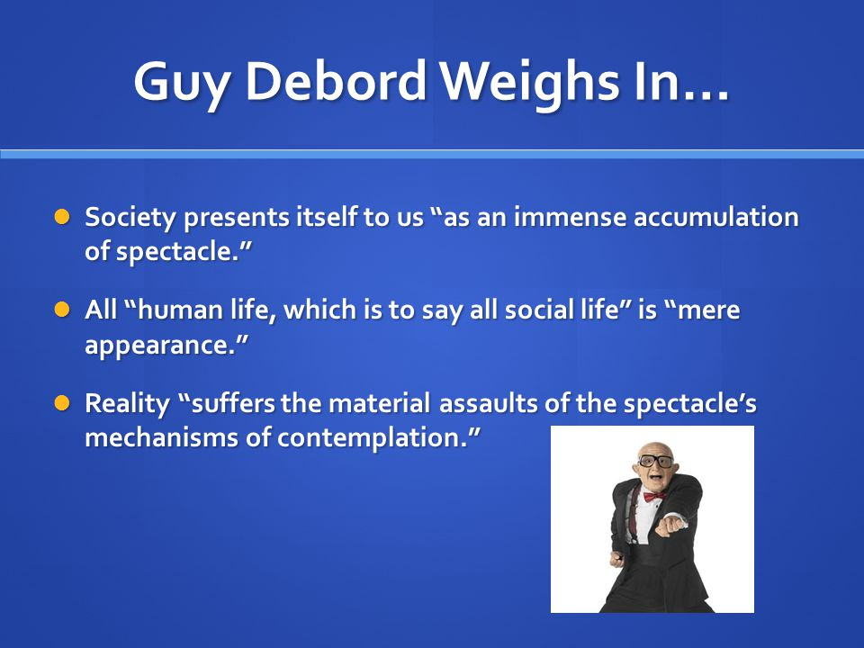 Guy Debord Weighs In… Society presents itself to us as an immense accumulation of spectacle. Society presents itself to us as an immense accumulation of spectacle. All human life, which is to say all social life is mere appearance. All human life, which is to say all social life is mere appearance. Reality suffers the material assaults of the spectacle's mechanisms of contemplation. Reality suffers the material assaults of the spectacle's mechanisms of contemplation.