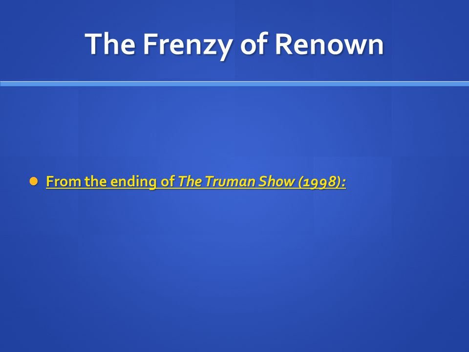 The Frenzy of Renown From the ending of The Truman Show (1998): From the ending of The Truman Show (1998): From the ending of The Truman Show (1998): From the ending of The Truman Show (1998):
