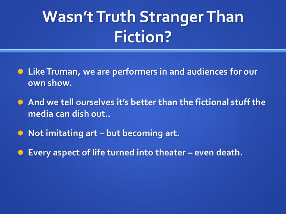 Wasn't Truth Stranger Than Fiction.