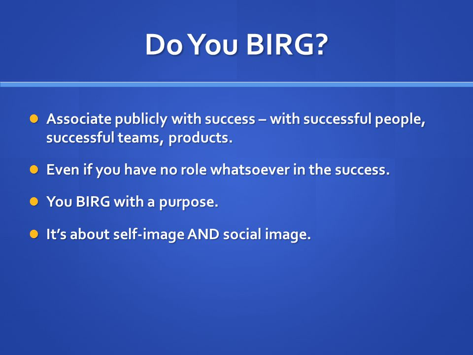 Do You BIRG. Associate publicly with success – with successful people, successful teams, products.