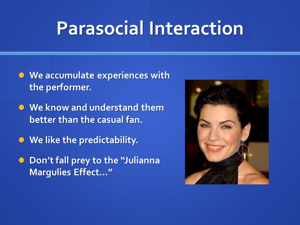 Parasocial Interaction We accumulate experiences with the performer.