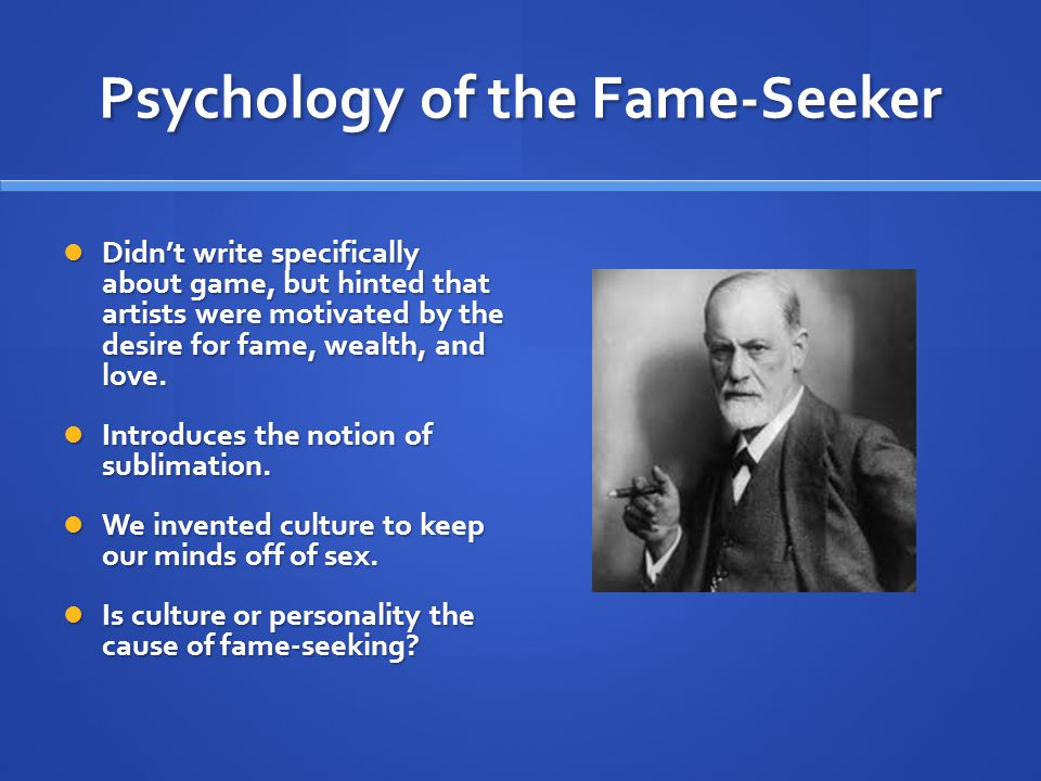 Psychology of the Fame-Seeker Didn't write specifically about game, but hinted that artists were motivated by the desire for fame, wealth, and love.