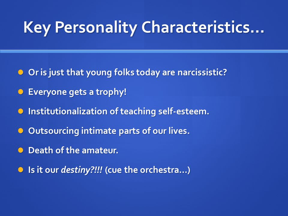 Key Personality Characteristics… Or is just that young folks today are narcissistic.