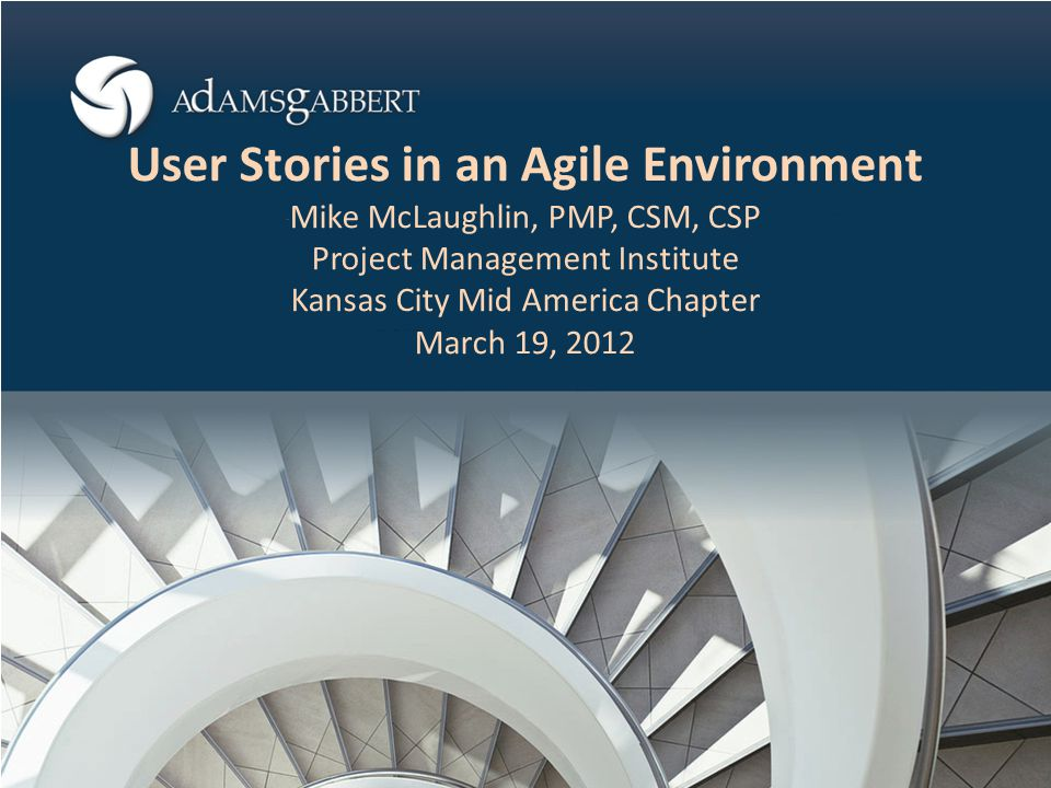 User Stories in an Agile Environment Mike McLaughlin, PMP, CSM, CSP Project Management Institute Kansas City Mid America Chapter March 19, 2012