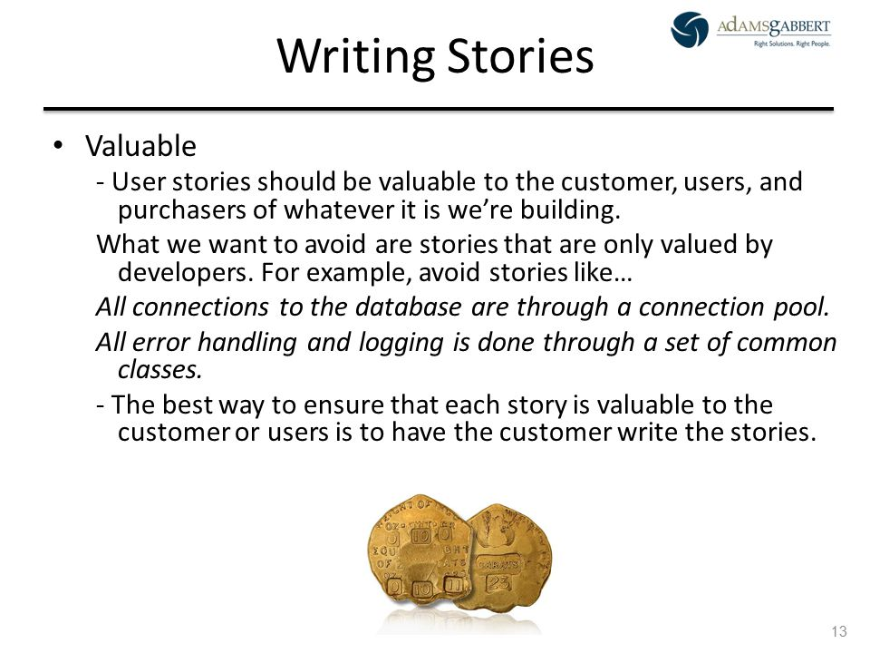 AdamsGabbert Proprietary 13 Writing Stories Valuable - User stories should be valuable to the customer, users, and purchasers of whatever it is we're building.