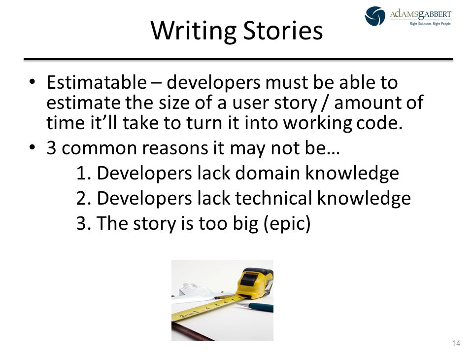 AdamsGabbert Proprietary 14 Writing Stories Estimatable – developers must be able to estimate the size of a user story / amount of time it'll take to turn it into working code.