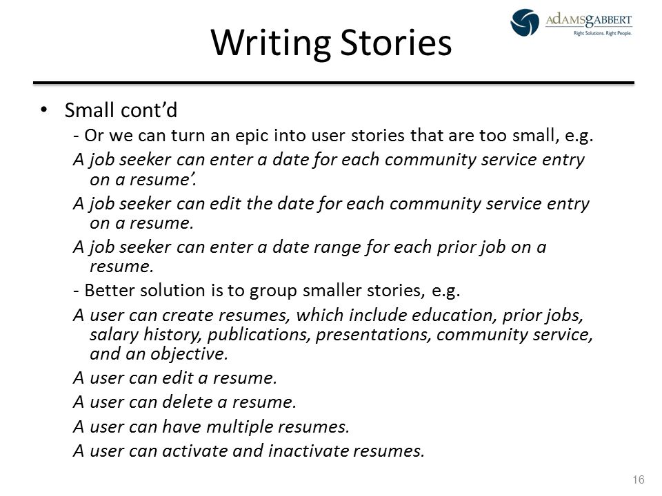 AdamsGabbert Proprietary 16 Writing Stories Small cont'd - Or we can turn an epic into user stories that are too small, e.g. A job seeker can enter a