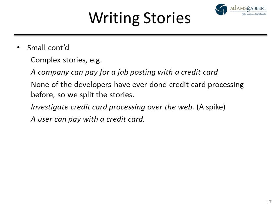 AdamsGabbert Proprietary 17 Writing Stories Small cont'd Complex stories, e.g. A company can pay for a job posting with a credit card None of the deve