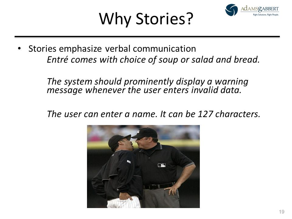 AdamsGabbert Proprietary 19 Why Stories? Stories emphasize verbal communication Entré comes with choice of soup or salad and bread. The system should