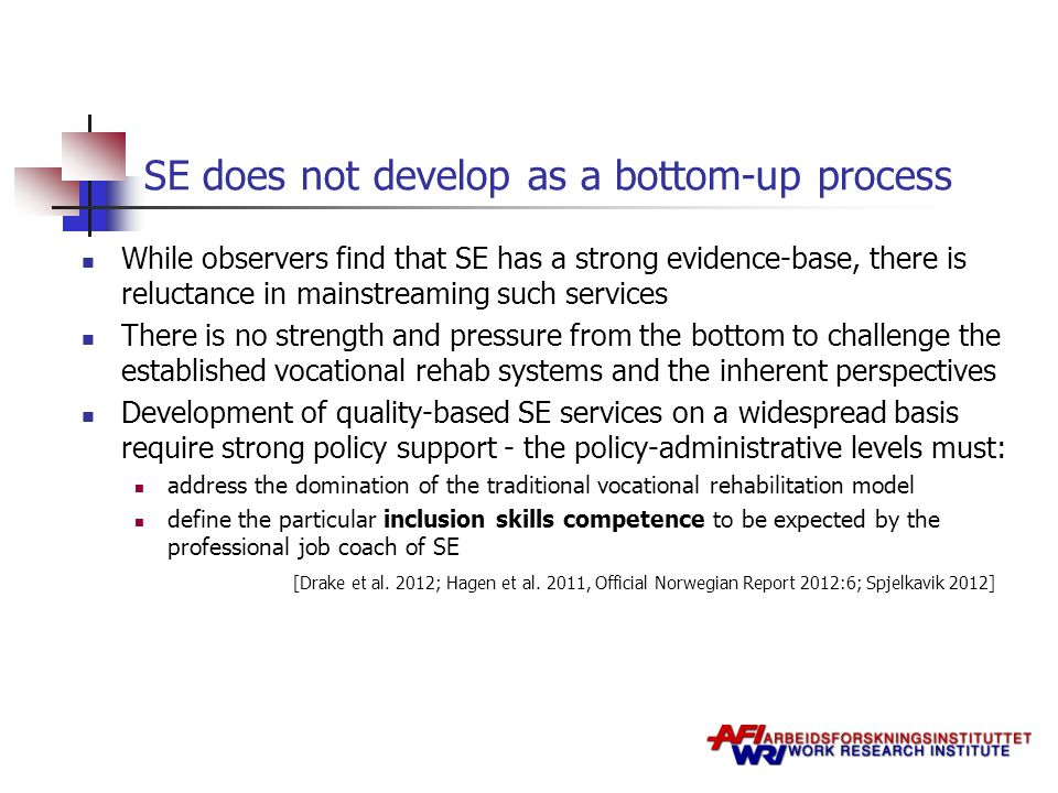 SE does not develop as a bottom-up process While observers find that SE has a strong evidence-base, there is reluctance in mainstreaming such services There is no strength and pressure from the bottom to challenge the established vocational rehab systems and the inherent perspectives Development of quality-based SE services on a widespread basis require strong policy support - the policy-administrative levels must: address the domination of the traditional vocational rehabilitation model define the particular inclusion skills competence to be expected by the professional job coach of SE [Drake et al.