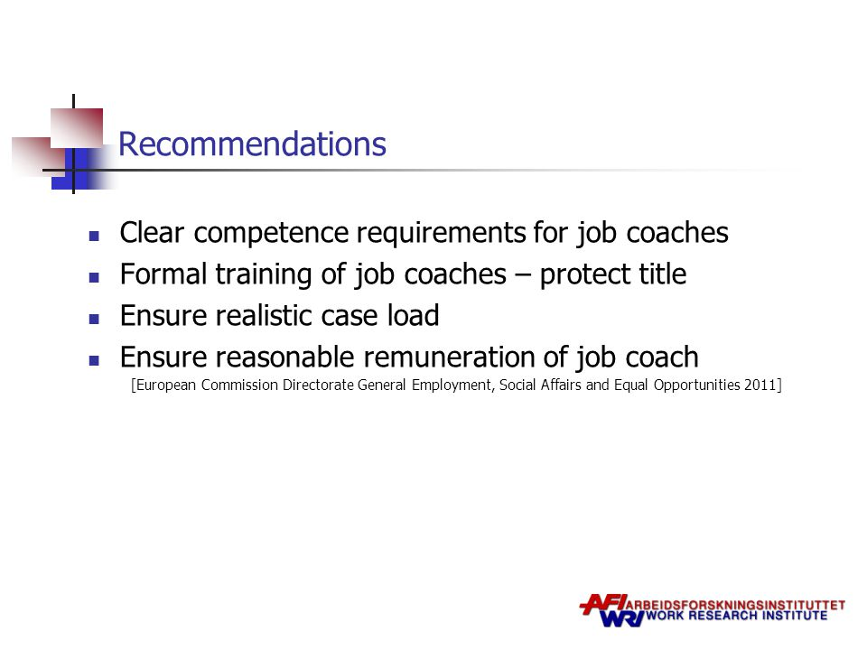 Recommendations Clear competence requirements for job coaches Formal training of job coaches – protect title Ensure realistic case load Ensure reasonable remuneration of job coach [European Commission Directorate General Employment, Social Affairs and Equal Opportunities 2011]