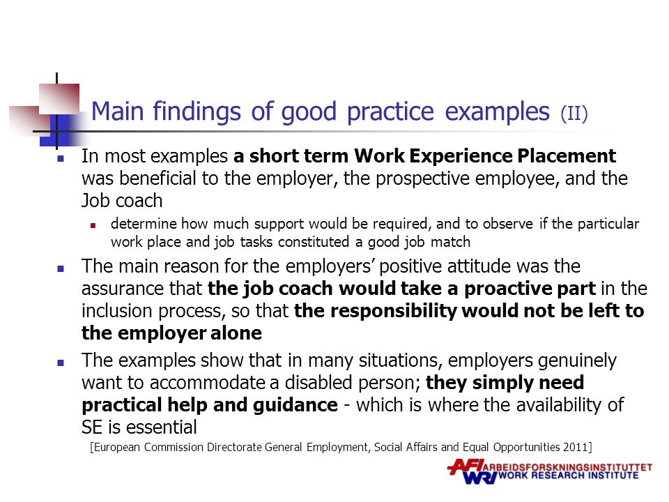 Main findings of good practice examples (II) In most examples a short term Work Experience Placement was beneficial to the employer, the prospective employee, and the Job coach determine how much support would be required, and to observe if the particular work place and job tasks constituted a good job match The main reason for the employers' positive attitude was the assurance that the job coach would take a proactive part in the inclusion process, so that the responsibility would not be left to the employer alone The examples show that in many situations, employers genuinely want to accommodate a disabled person; they simply need practical help and guidance - which is where the availability of SE is essential [European Commission Directorate General Employment, Social Affairs and Equal Opportunities 2011]