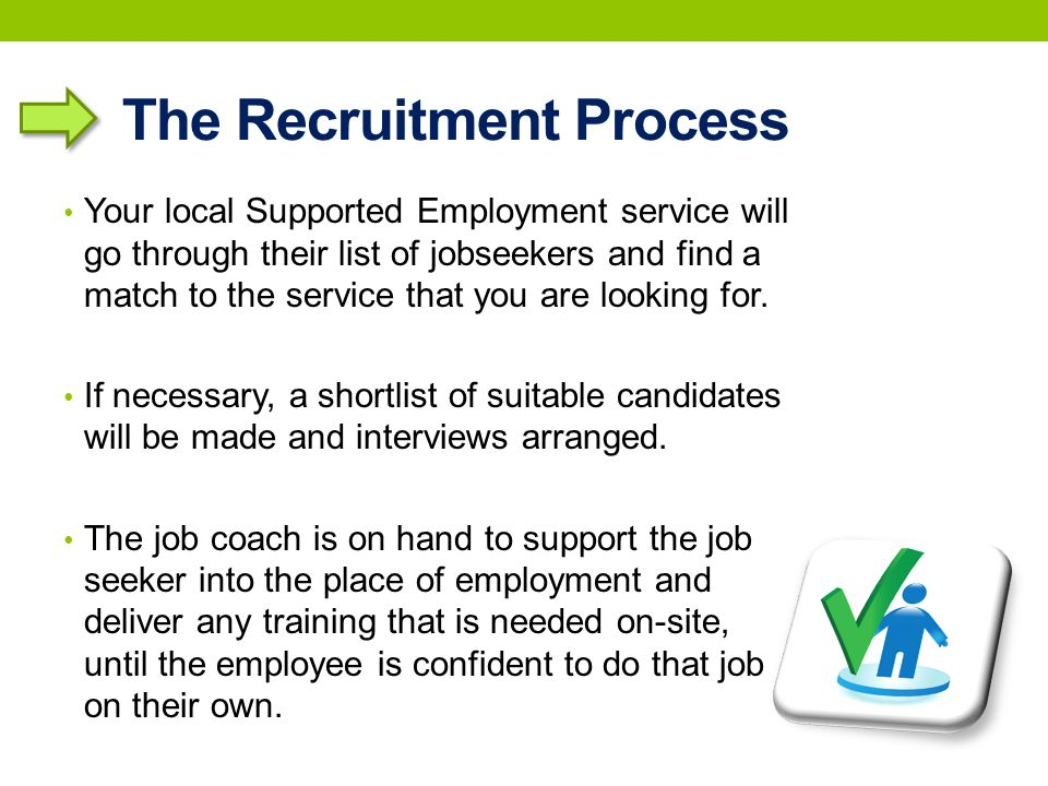 The Recruitment Process Your local Supported Employment service will go through their list of jobseekers and find a match to the service that you are looking for.