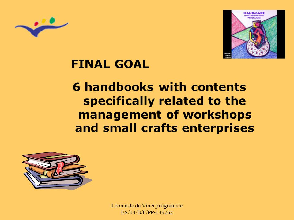 Leonardo da Vinci programme ES/04/B/F/PP-149262 FINAL GOAL 6 handbooks with contents specifically related to the management of workshops and small cra