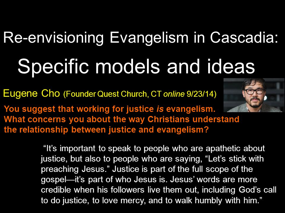 Re-envisioning Evangelism in Cascadia: Specific models and ideas Eugene Cho (Founder Quest Church, CT online 9/23/14) It's important to speak to people who are apathetic about justice, but also to people who are saying, Let's stick with preaching Jesus. Justice is part of the full scope of the gospel—it's part of who Jesus is.