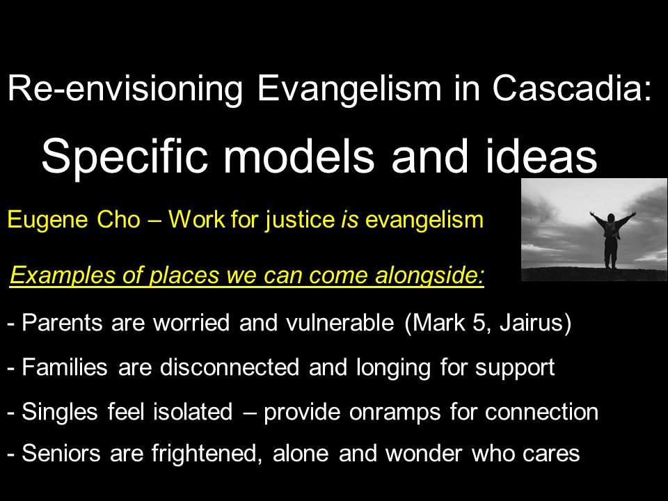 Re-envisioning Evangelism in Cascadia: Specific models and ideas Eugene Cho – Work for justice is evangelism - Parents are worried and vulnerable (Mark 5, Jairus) - Families are disconnected and longing for support - Singles feel isolated – provide onramps for connection - Seniors are frightened, alone and wonder who cares Examples of places we can come alongside: