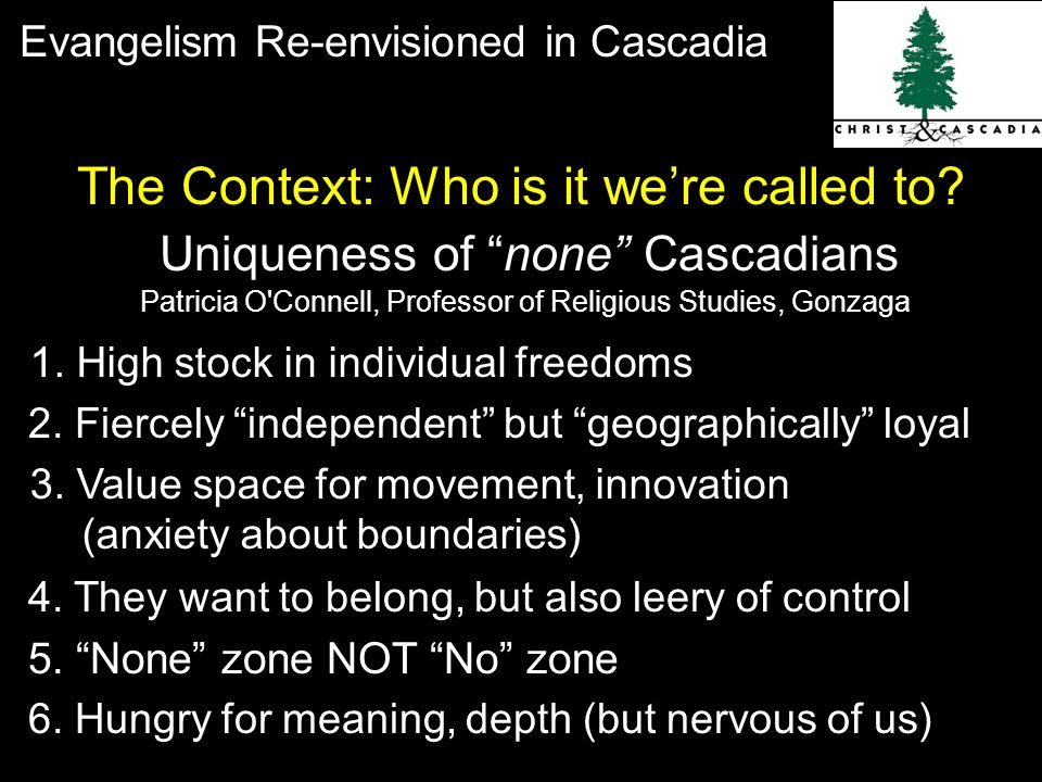 Evangelism Re-envisioned in Cascadia Patricia O Connell, Professor of Religious Studies, Gonzaga Uniqueness of none Cascadians The Context: Who is it we're called to.