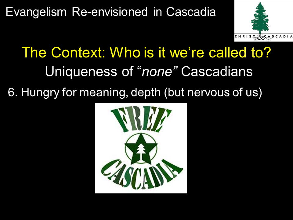 Evangelism Re-envisioned in Cascadia Uniqueness of none Cascadians The Context: Who is it we're called to.