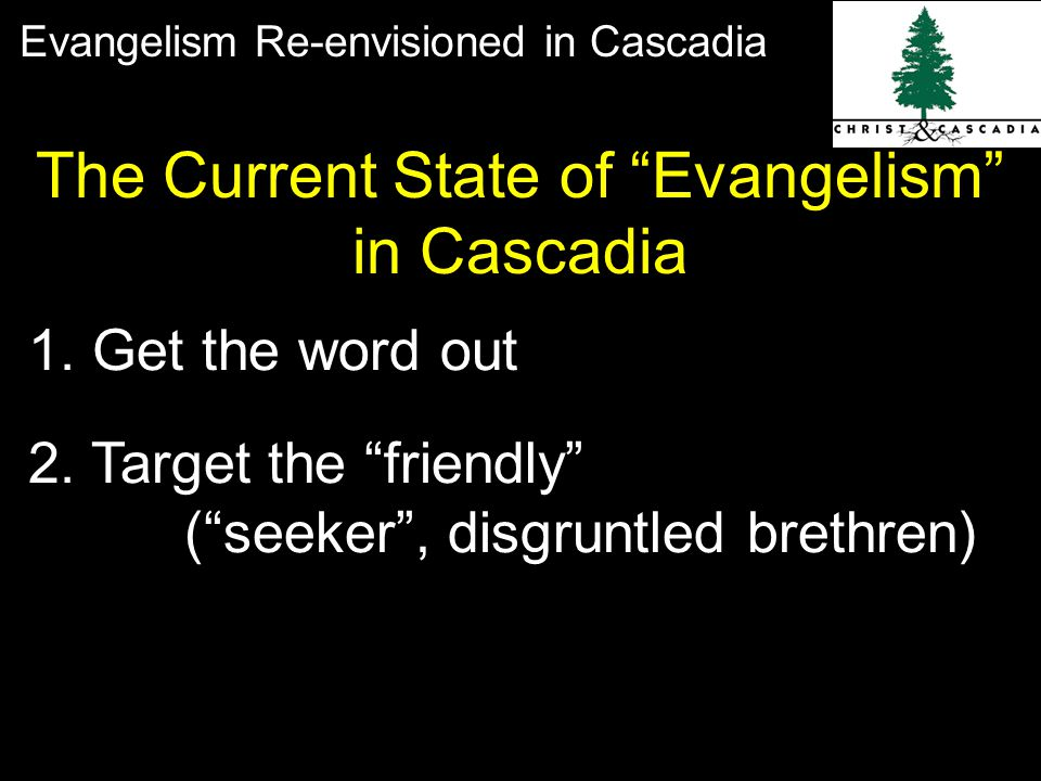 Evangelism Re-envisioned in Cascadia 1.Get the word out 2.