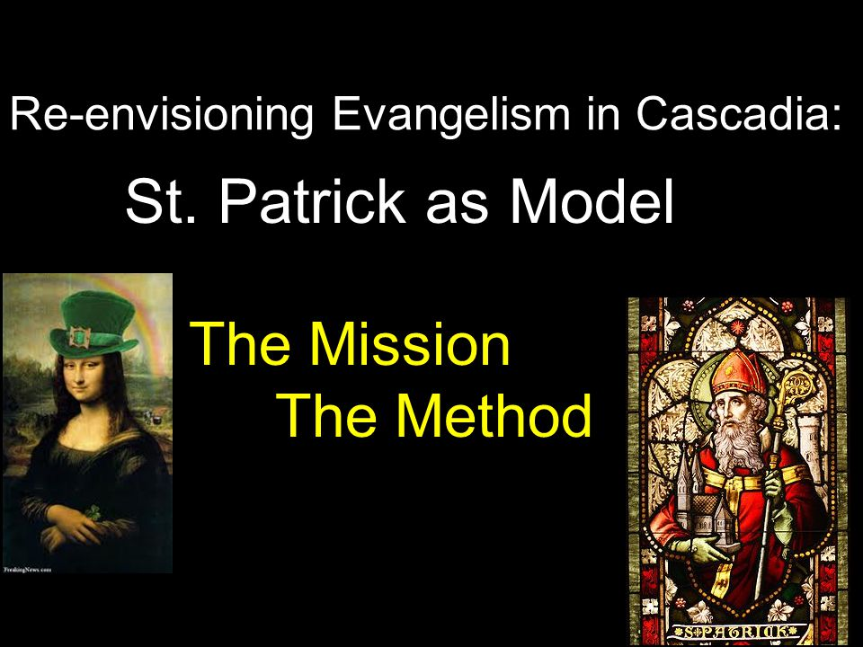 Re-envisioning Evangelism in Cascadia: St. Patrick as Model The Mission The Method