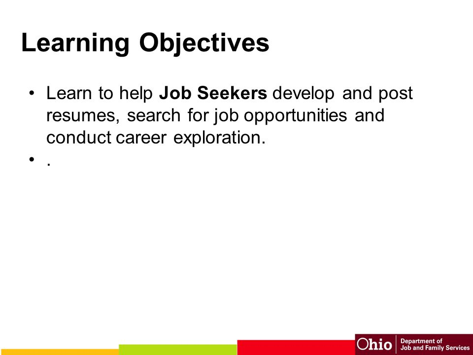 Learning Objectives Learn to help Job Seekers develop and post resumes, search for job opportunities and conduct career exploration..