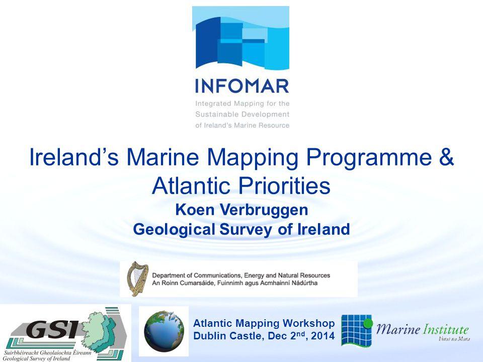Ireland's Marine Mapping Programme & Atlantic Priorities Koen Verbruggen Geological Survey of Ireland Atlantic Mapping Workshop Dublin Castle, Dec 2 nd, 2014