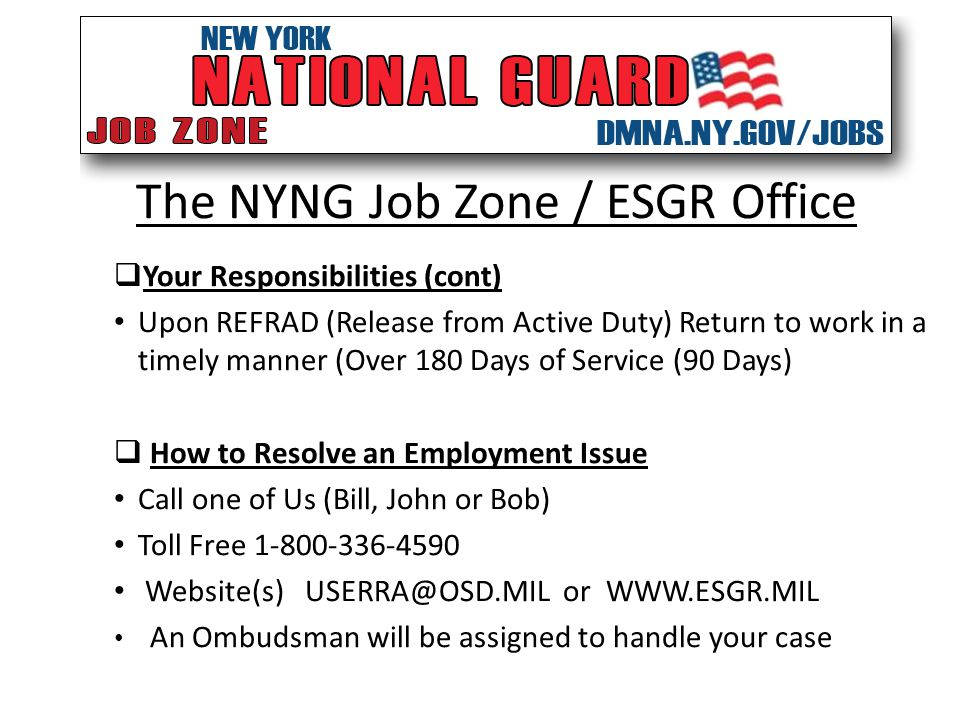 The NYNG Job Zone / ESGR Office  Your Responsibilities (cont) Upon REFRAD (Release from Active Duty) Return to work in a timely manner (Over 180 Days of Service (90 Days)  How to Resolve an Employment Issue Call one of Us (Bill, John or Bob) Toll Free 1-800-336-4590 Website(s) USERRA@OSD.MIL or WWW.ESGR.MIL An Ombudsman will be assigned to handle your case