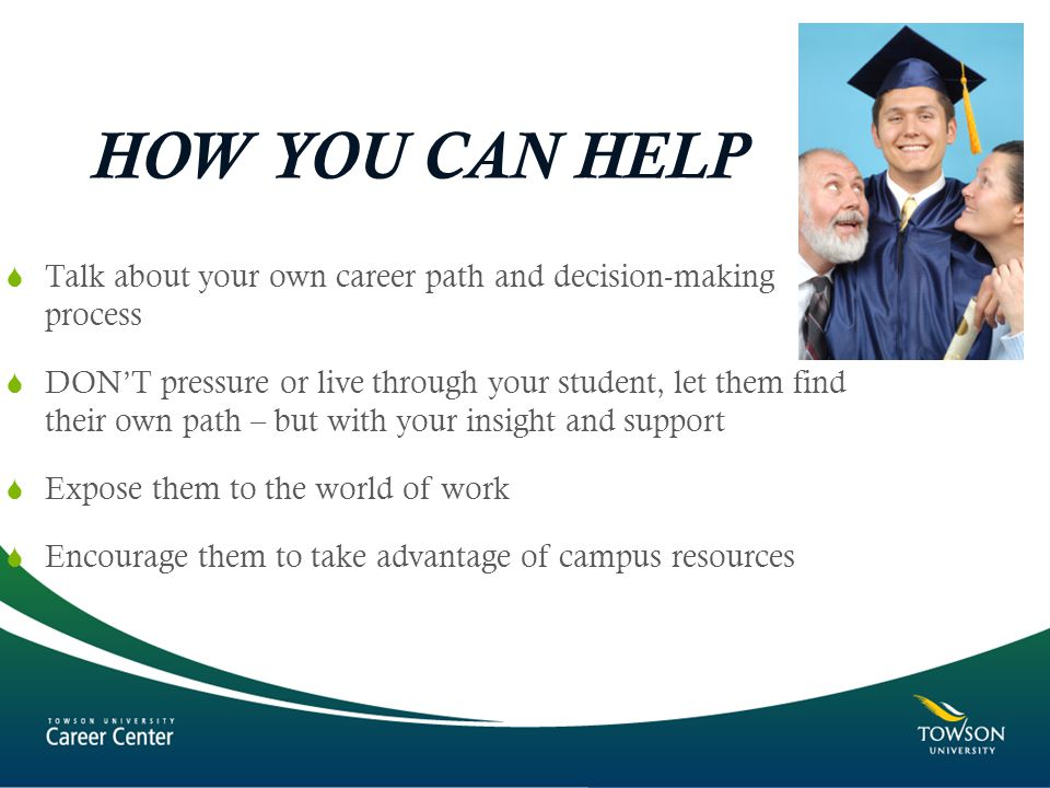 HOW YOU CAN HELP  Talk about your own career path and decision-making process  DON'T pressure or live through your student, let them find their own path – but with your insight and support  Expose them to the world of work  Encourage them to take advantage of campus resources