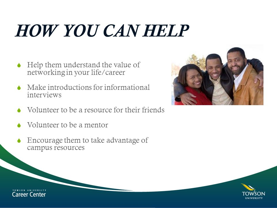  Help them understand the value of networking in your life/career  Make introductions for informational interviews  Volunteer to be a resource for their friends  Volunteer to be a mentor  Encourage them to take advantage of campus resources HOW YOU CAN HELP