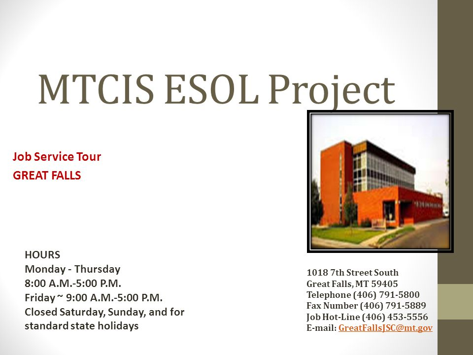 MTCIS ESOL Project Job Service Tour GREAT FALLS 1018 7th Street South Great Falls, MT 59405 Telephone (406) 791-5800 Fax Number (406) 791-5889 Job Hot-Line (406) 453-5556 E-mail: GreatFallsJSC@mt.govGreatFallsJSC@mt.gov HOURS Monday - Thursday 8:00 A.M.-5:00 P.M.