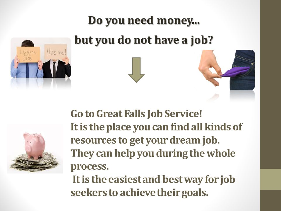 Go to Great Falls Job Service! It is the place you can find all kinds of resources to get your dream job. They can help you during the whole process.