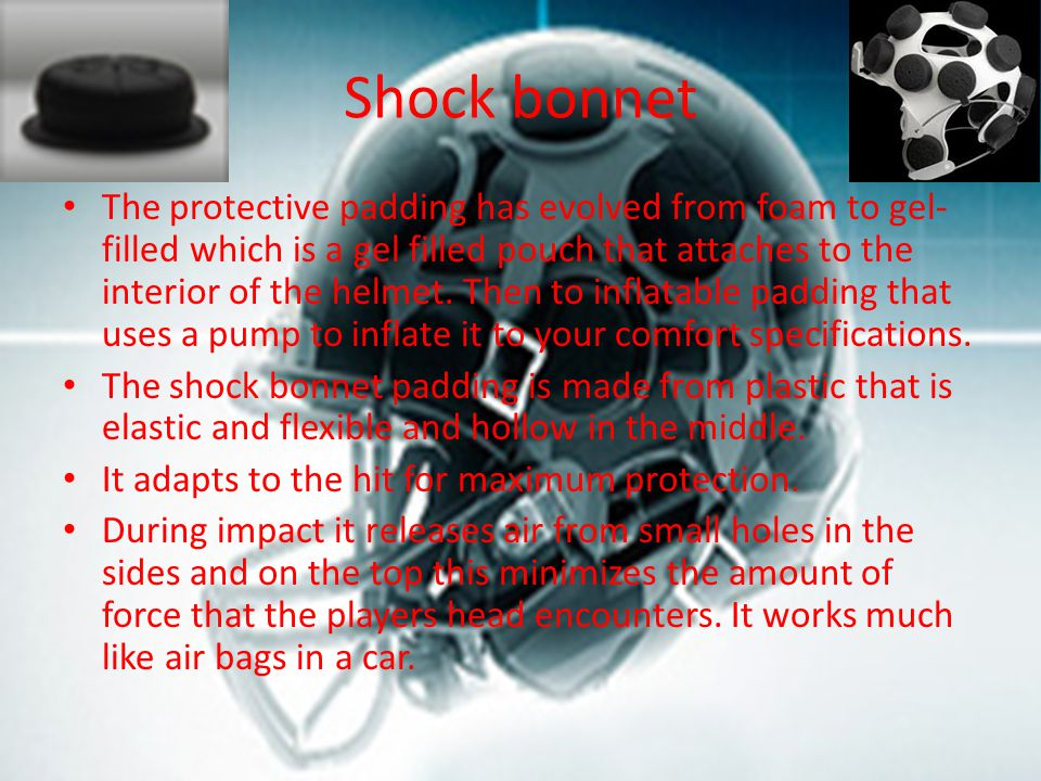 Shock bonnet The protective padding has evolved from foam to gel- filled which is a gel filled pouch that attaches to the interior of the helmet.