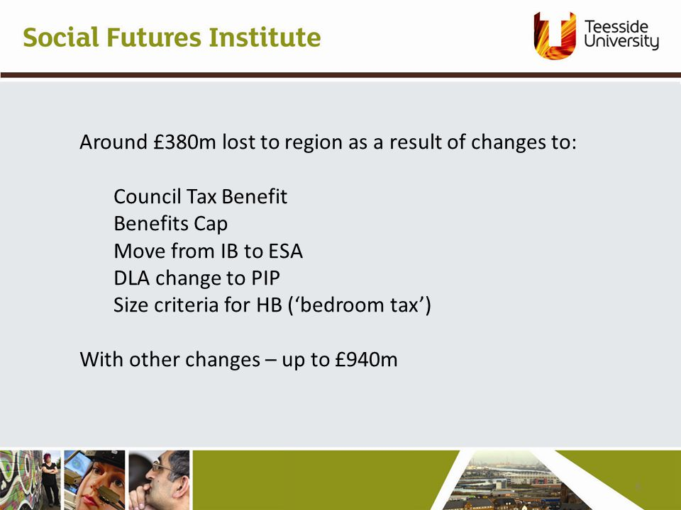 Around £380m lost to region as a result of changes to: Council Tax Benefit Benefits Cap Move from IB to ESA DLA change to PIP Size criteria for HB ('bedroom tax') With other changes – up to £940m 3